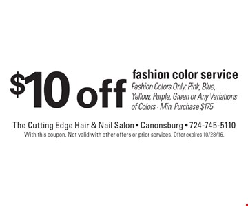 $10 off fashion color service. Fashion Colors Only: Pink, Blue, Yellow, Purple, Green or Any Variations of Colors. Min. Purchase $175. With this coupon. Not valid with other offers or prior services. Offer expires 10/28/16.