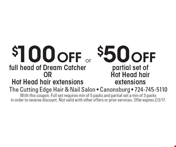 $100 Off full head of Dream Catcher OR Hot Head hair extensions or $50 Off partial set of Hot Head hair extensions. With this coupon. Full set requires min of 5 packs and partial set a min of 3 packs in order to receive discount. Not valid with other offers or prior services. Offer expires 2/3/17.