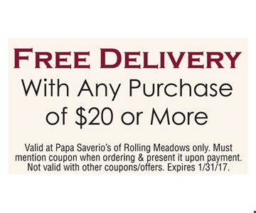 Free delivery with any purchase of $20 or more. Valid at Papa Saverio's of Rolling Meadows only. Must mention coupon when ordering & present it upon payment. Not valid with other coupons/offers. Expires 1/31/17.