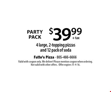 Party Pack $39.99+ tax 4 large, 2-topping pizzas and 12 pack of soda. Valid with coupon only. We deliver! Please mention coupon when ordering.Not valid with other offers.Offer expires 11-4-16.