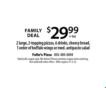 Family Deal $29.99+ tax 2 large, 2-topping pizzas, 6 drinks, cheesy bread,1 order of buffalo wings or med. antipasto salad. Valid with coupon only. We deliver! Please mention coupon when ordering.Not valid with other offers.Offer expires 11-4-16.