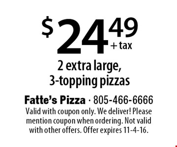$24.49+ tax 2 extra large,3-topping pizzas. Valid with coupon only. We deliver! Please mention coupon when ordering. Not valid with other offers. Offer expires 11-4-16.