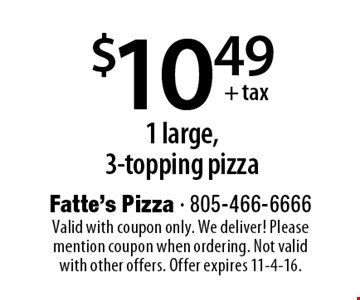$10.49+ tax 1 large, 3-topping pizza. Valid with coupon only. We deliver! Please mention coupon when ordering. Not valid with other offers. Offer expires 11-4-16.