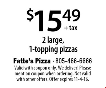 $15.49+ tax 2 large,1-topping pizzas. Valid with coupon only. We deliver! Please mention coupon when ordering. Not valid with other offers. Offer expires 11-4-16.