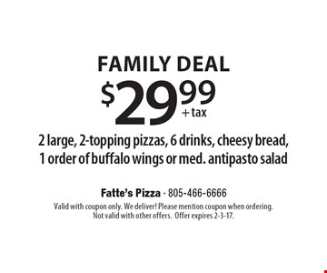 Family seal $29.99 + tax2 large, 2-topping pizzas, 6 drinks, cheesy bread, 1 order of buffalo wings or med. antipasto salad. Valid with coupon only. We deliver! Please mention coupon when ordering.Not valid with other offers. Offer expires 2-3-17.