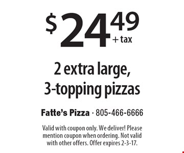 $24.49 + tax 2 extra large, 3-topping pizzas. Valid with coupon only. We deliver! Please mention coupon when ordering. Not valid with other offers. Offer expires 2-3-17.