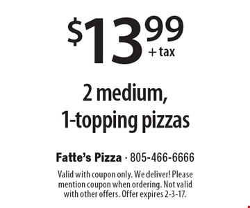 $13.99 + tax 2 medium, 1-topping pizzas. Valid with coupon only. We deliver! Please mention coupon when ordering. Not valid with other offers. Offer expires 2-3-17.