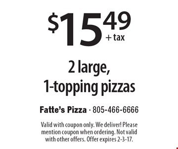$15.49 + tax 2 large, 1-topping pizzas. Valid with coupon only. We deliver! Please mention coupon when ordering. Not valid with other offers. Offer expires 2-3-17.