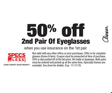 50% off 2nd Pair Of Eyeglasses when you use insurance on the 1st pair. Not valid with any other offers or prior purchases. Offer is for complete glasses (frame & lens). Coupon must be presented at time of purchase. 50% is discounted off of the list price. No holds or layaways. Both pairs must be ordered and picked up at the same time. Specialty frames are excluded. See store for details. Exp. 11/11/16.