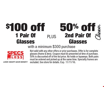 50% off 2nd Pair Of Glasses with a minimum $300 purchase OR $100 off 1 Pair Of Glasses with a minimum $300 purchase. Not valid with any other offers or prior purchases. Offer is for complete glasses (frame & lens). Coupon must be presented at time of purchase. 50% is discounted off of the list price. No holds or layaways. Both pairs must be ordered and picked up at the same time. Specialty frames are excluded. See store for details. Exp. 11/11/16.