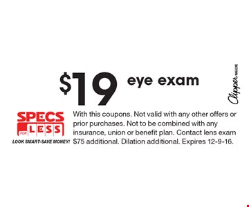 $19 eye exam. With this coupons. Not valid with any other offers or prior purchases. Not to be combined with any insurance, union or benefit plan. Contact lens exam $75 additional. Dilation additional. Expires 12-9-16.