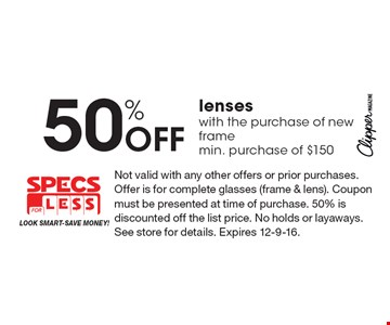 50% Off lenses with the purchase of new frame, min. purchase of $150. Not valid with any other offers or prior purchases. Offer is for complete glasses (frame & lens). Coupon must be presented at time of purchase. 50% is discounted off the list price. No holds or layaways. See store for details. Expires 12-9-16.