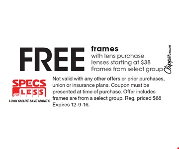 Free frames with lens purchase lenses starting at $38. Frames from select group. Not valid with any other offers or prior purchases, union or insurance plans. Coupon must be presented at time of purchase. Offer includes frames are from a select group. Reg. priced $68 Expires 12-9-16.