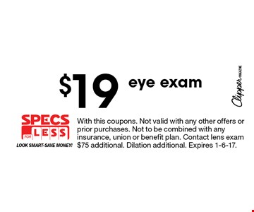 $19 eye exam. With this coupons. Not valid with any other offers or prior purchases. Not to be combined with any insurance, union or benefit plan. Contact lens exam $75 additional. Dilation additional. Expires 1-6-17.