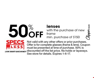 50% Off lenses with the purchase of new frame min. purchase of $150. Not valid with any other offers or prior purchases. Offer is for complete glasses (frame & lens). Coupon must be presented at time of purchase. 50% is discounted off the list price. No holds or layaways. See store for details. Expires 1-6-17.