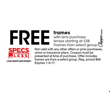 Free frames with lens purchase lenses starting at $38. Frames from select group. Not valid with any other offers or prior purchases, union or insurance plans. Coupon must be presented at time of purchase. Offer includes frames are from a select group. Reg. priced $68 Expires 1-6-17.