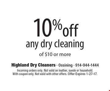 10% off any dry cleaning of $10 or more. Incoming orders only. Not valid on leather, suede or household.With coupon only. Not valid with other offers. Offer Expires 1-27-17.