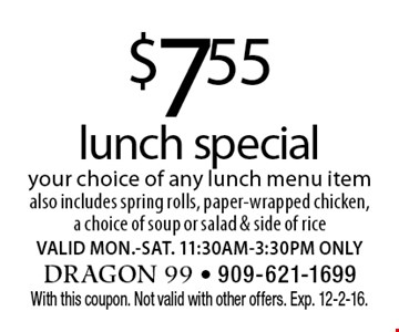$7.55 lunch special. Your choice of any lunch menu item. Also includes spring rolls, paper-wrapped chicken, a choice of soup or salad & side of rice. VALID MON.-SAT. 11:30AM-3:30PM ONLY. With this coupon. Not valid with other offers. Exp. 12-2-16.