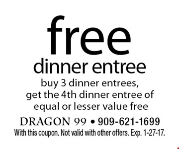 free dinner entree buy 3 dinner entrees, get the 4th dinner entree of equal or lesser value free. With this coupon. Not valid with other offers. Exp. 1-27-17.
