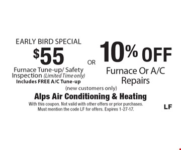 Early Bird Special $55 Furnace Tune-up/ Safety Inspection (Limited Time only) Includes FREE A/C Tune-up. 10% OFF Furnace Or A/C Repairs (new customers only). With this coupon. Not valid with other offers or prior purchases. Must mention the code LF for offers. Expires 1-27-17.