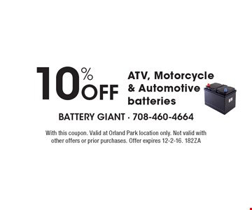10% Off ATV, Motorcycle & Automotive batteries. With this coupon. Valid at Orland Park location only. Not valid with other offers or prior purchases. Offer expires 12-2-16. 182ZA