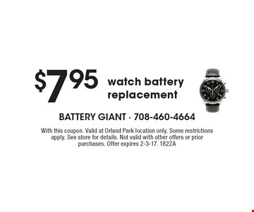 $7.95 watch battery replacement. With this coupon. Valid at Orland Park location only. Some restrictions apply. See store for details. Not valid with other offers or prior purchases. Offer expires 2-3-17. 182ZA