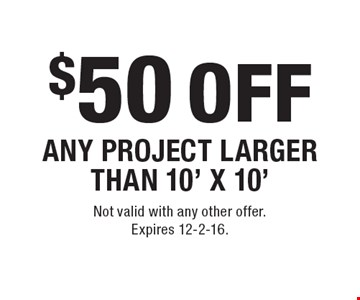 $50 OFF ANY PROJECT LARGER THAN 10' X 10'. Not valid with any other offer. Expires 12-2-16.