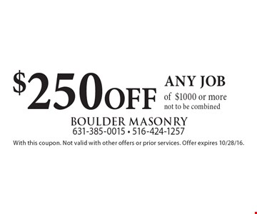 $250 OFF any job of $1000 or more. Not to be combined. With this coupon. Not valid with other offers or prior services. Offer expires 10/28/16.