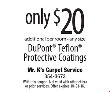 Only $20 DuPont® Teflon® Protective Coatings. Additional per room - any size. With this coupon. Not valid with other offers or prior services. Offer expires 10-31-16.
