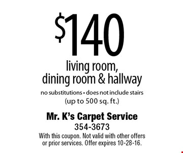 $140 living room, dining room & hallway. No substitutions. Does not include stairs (up to 500 sq. ft.). With this coupon. Not valid with other offers or prior services. Offer expires 10-28-16.