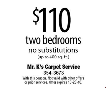 $110 two bedrooms. No substitutions (up to 400 sq. ft.). With this coupon. Not valid with other offers or prior services. Offer expires 10-28-16.