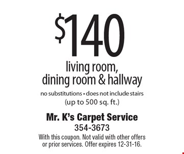 $140 living room, dining room & hallway no substitutions - does not include stairs (up to 500 sq. ft.). With this coupon. Not valid with other offers or prior services. Offer expires 12-31-16.