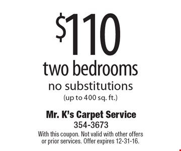 $110 two bedrooms no substitutions (up to 400 sq. ft.). With this coupon. Not valid with other offers or prior services. Offer expires 12-31-16.
