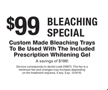Bleaching Special $99. Custom Made Bleaching Trays To Be Used With The Included Prescription Whitening Gel. A savings of $198! Service corresponds to dental code D9975. The fee is a minimum fee and changes may increase depending on the treatment required, if any. Exp. 12/9/16.