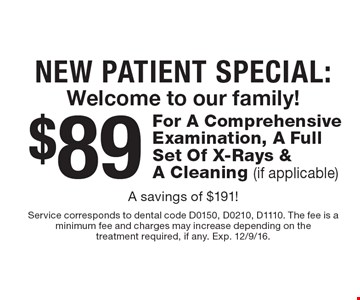 New Patient Special. $89 For A Comprehensive Examination, A Full Set Of X-Rays & A Cleaning (if applicable) A savings of $191! Service corresponds to dental code D0150, D0210, D1110. The fee is a minimum fee and charges may increase depending on the treatment required, if any. Exp. 12/9/16.