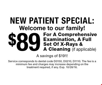 New Patient Special: Welcome to our family! $89 For A Comprehensive Examination, A Full Set Of X-Rays & A Cleaning (if applicable) A savings of $191!. Service corresponds to dental code D0150, D0210, D1110. The fee is a minimum fee and charges may increase depending on the treatment required, if any. Exp. 10/28/16.