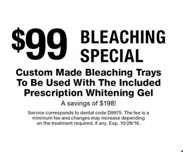 Bleaching Special $99 Custom Made Bleaching Trays To Be Used With The Included Prescription Whitening GelA savings of $198!. Service corresponds to dental code D9975. The fee is a minimum fee and changes may increase depending on the treatment required, if any. Exp. 10/28/16.