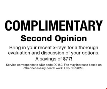COMPLIMENTARY Second Opinion Bring in your recent x-rays for a thorough evaluation and discussion of your options.A savings of $77!. Service corresponds to ADA code D0150. Fee may increase based on other necessary dental work. Exp. 10/28/16.