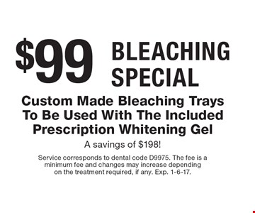 Bleaching Special, $99 for Custom Made Bleaching Trays To Be Used With The Included Prescription Whitening Gel, A savings of $198! Service corresponds to dental code D9975. The fee is a minimum fee and changes may increase depending on the treatment required, if any. Exp. 1-6-17.
