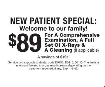 New Patient Special: Welcome to our family! $89 For A Comprehensive Examination, A Full Set Of X-Rays & A Cleaning (if applicable) A savings of $191! Service corresponds to dental code D0150, D0210, D1110. The fee is a minimum fee and charges may increase depending on the treatment required, if any. Exp. 1-6-17.