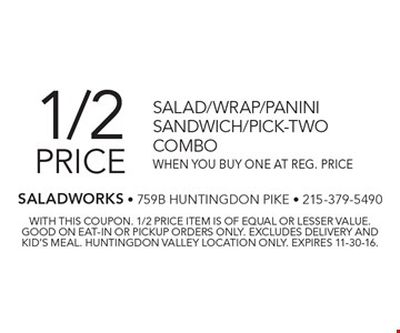 1/2 price salad/wrap/panini sandwich/pick-two combo when you buy one at reg. price. With this coupon. 1/2 price item is of equal or lesser value. Good on eat-in or pickup orders only. Excludes delivery and kid's meal. Huntingdon Valley location only. Expires 11-30-16.