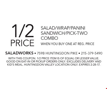 1/2 price salad, wrap, panini, sandwich or pick-two combo when you buy one at reg. price. With this coupon. 1/2 price item is of equal or lesser value. Good on eat-in or pickup orders only. Excludes delivery and kid's meal. Huntingdon Valley location only. Expires 2-28-17.