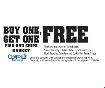 buy one, get one free fish and chips basket With the purchase of two drinks.Sweet Crunchy Fish Filet Fingers, Seasoned Fries, Hush Puppies, Coleslaw and Cocktail or Tartar Sauce. With this coupon. One coupon per customer/group per visit. Not valid with any other offers or specials. Offer expires 11/11/16.
