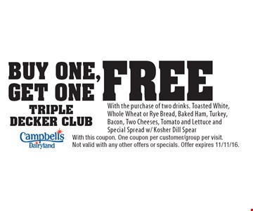 buy one, get one free triple decker club With the purchase of two drinks. Toasted White, Whole Wheat or Rye Bread, Baked Ham, Turkey, Bacon, Two Cheeses, Tomato and Lettuce and Special Spread w/ Kosher Dill Spear. With this coupon. One coupon per customer/group per visit. Not valid with any other offers or specials. Offer expires 11/11/16.
