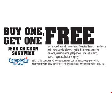 Buy One, Get One Free Jerk Chicken Sandwich with purchase of two drinks. Toasted french sandwich roll, mozzarella cheese, grilled chicken, sauteed onions, mushrooms, jalapenos, jerk seasoning, special spread, hot and spicy. With this coupon. One coupon per customer/group per visit. Not valid with any other offers or specials. Offer expires 12/9/16.