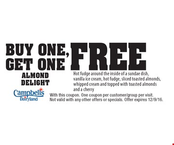 Buy One, Get One Free Almond Delight. Hot fudge around the inside of a sundae dish, vanilla ice cream, hot fudge, sliced toasted almonds, whipped cream and topped with toasted almonds and a cherry. With this coupon. One coupon per customer/group per visit. Not valid with any other offers or specials. Offer expires 12/9/16.