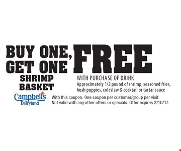 Buy one, get one free Shrimp Basket with purchase of drink. Approximately 1/2 pound of shrimp, seasoned fries, hush puppies, coleslaw & cocktail or tartar sauce. With this coupon. One coupon per customer/group per visit. Not valid with any other offers or specials. Offer expires 2/10/17.