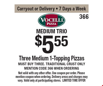 medium trio $5.55 Three Medium 1-Topping Pizzas Must buy three. Traditional crust onlymention code 366 when ordering. Carryout or Delivery - 7 Days a Week. Not valid with any other offer. One coupon per order. Please mention coupon when ordering. Delivery areas and charges may vary. Valid only at participating stores. LIMITED TIME OFFER