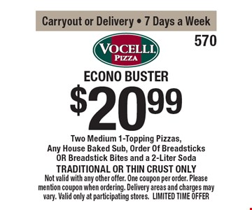 Econo Buster $20.99 Two Medium 1-Topping Pizzas, Any House Baked Sub, Order Of Breadsticks OR Breadstick Bites and a 2-Liter Soda Traditional or thin crust only. Carryout or Delivery - 7 Days a Week. Not valid with any other offer. One coupon per order. Please mention coupon when ordering. Delivery areas and charges may vary. Valid only at participating stores. LIMITED TIME OFFER