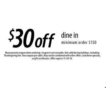 $30off dine in minimum order $150. Must present coupon when ordering. Coupon is not reusable. Not valid during holidays, including Thanksgiving Eve. One coupon per table. May not be combined with other offers, luncheon specials, or gift certificates. Offer expires 11-30-16.